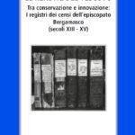 Le rendite del vescovo Tra conservazione e innovazione: i registri dei censi delll'episcopato bergamasco (secoli XIII-XV)