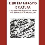 Libri tra mercato e cultura Il giovane editore tipografo Paolo Gaffuri nella Bergamo del secondo Ottocento
